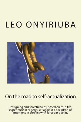 On the Road to Self-Actualization: An Intriguing and Forceful Tale, Based on True-Life Experience in Nigeria, Set Against a Backdrop of Ambitions in Conflict with Forces in Destiny Leo Onyiriuba