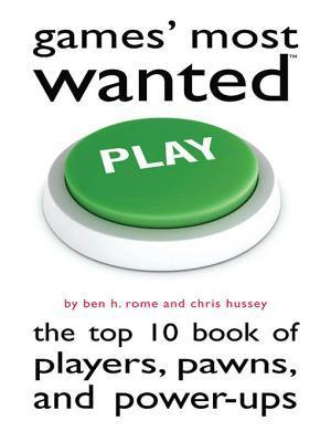 Games Most Wanted: The Top 10 Book of Players, Pawns, and Power-Ups Ben H. Rome