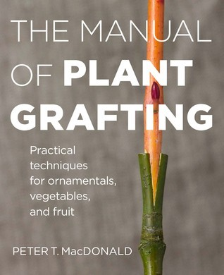 The Manual of Plant Grafting: The Practical Techniques for Ornamentals, Vegetables, and Fruit Peter T MacDonald