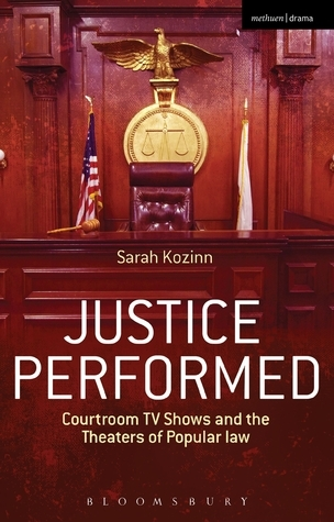 Justice Performed: Courtroom TV Shows and the Theaters of Popular Law  by  Sarah Kozinn