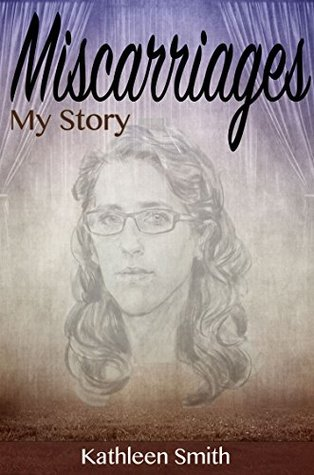 Miscarriages: My Story Kathleen  Smith