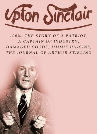 Works of Upton Sinclair, Volume 1: 100%: The Story Of A Patriot, A Captain Of Industry, Damaged Goods, Jimmie Higgins, The Journal Of Arthur Stirling Upton Sinclair