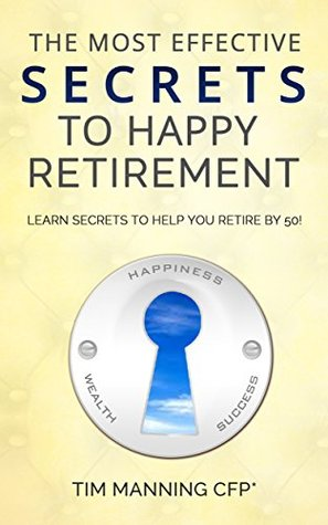 THE MOST EFFECTIVE SECRETS TO HAPPY RETIREMENT: LEARN SECRETS TO HELP YOU RETIRE BY 50 Tim Manning