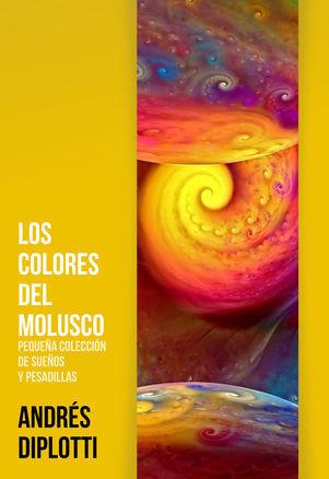 Los colores del molusco: Pequeña colección de sueños y pesadillas Andrés Diplotti