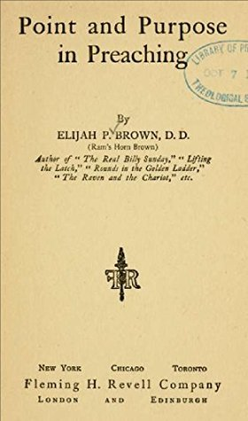 Point and purpose in preaching Elijah P. Brown