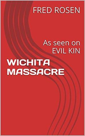 WICHITA MASSACRE: As seen on EVIL KIN (Fred Rosens Crime Files Book 4)  by  Fred Rosen