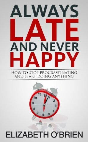 Always Late and Never Happy: How to Stop Procrastinating and Start Doing Anything Elizabeth OBrien