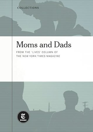 Moms and Dads: From the Lives Columns of The New York Times Magazine The New York Times