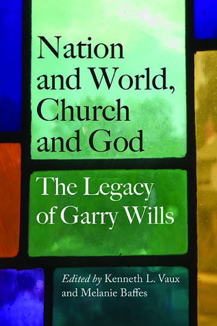Nation and World, Church and God: The Legacy of Garry Wills Melanie Baffes