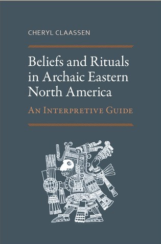 Beliefs and Rituals in Archaic Eastern North America: An Interpretive Guide Cheryl Claassen