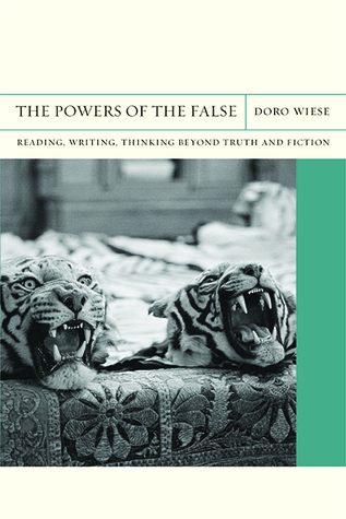 The Powers of the False: Reading, Writing, Thinking beyond Truth and Fiction  by  Doro Wiese