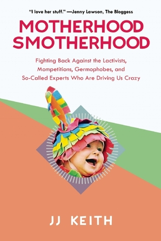 Motherhood Smotherhood: Fighting Back Against the Lactivists, Mompetitions, Germophobes, and So-Called Experts Who Are Driving Us Crazy  by  J.J. Keith