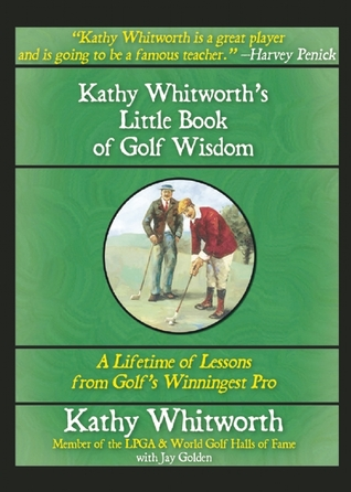 Kathy Whitworths Little Book of Golf Wisdom: A Lifetime of Lessons from Golfs Winningest Pro Kathy Whitworth
