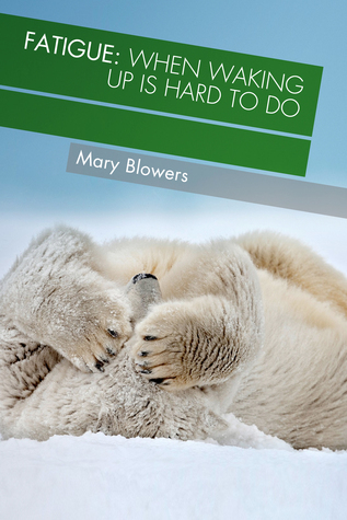 Fatigue: When Waking Up is Hard to Do  by  Mary DeKok Blowers