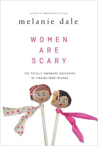 Women are Scary: The Totally Awkward Adventure of Finding Mom Friends Melanie Dale