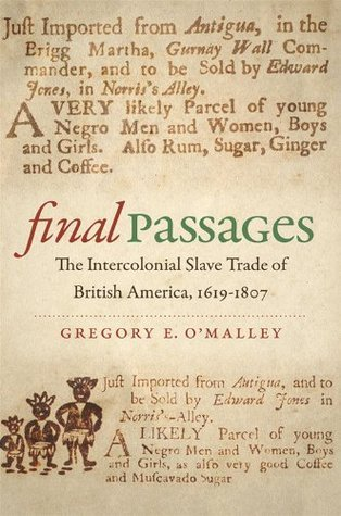 Final Passages: The Intercolonial Slave Trade of British America, 1619-1807 Gregory E. OMalley
