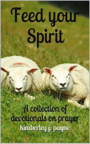 Feed Your Spirit: A Collection of Devotionals on Prayer Kimberley Payne