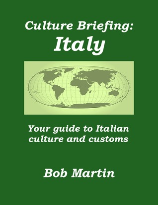 Culture Briefing: Italy - Your Guide To Italian Culture and Customs  by  Bob Martin