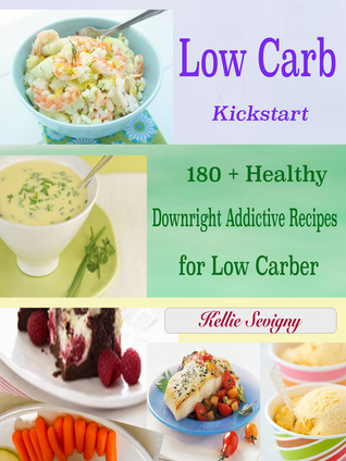 Low Carb Kickstart: 180 + Healthy Downright Addictive Recipes for Low Carber Kellie Sevigny