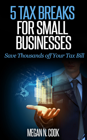 5 Tax Breaks for Small Businesses: Save Thousands Off Your Tax Bill  by  Megan N. Cook