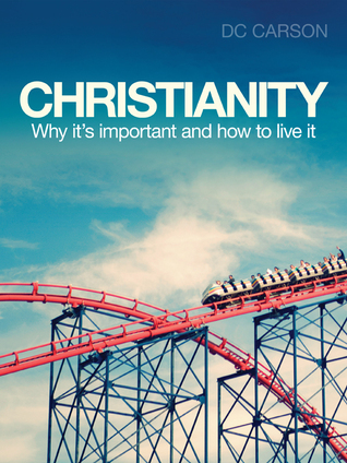 Christianity: Why its important and how to live it DC Carson