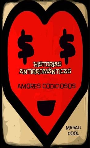 Historias antirrománticas: Amores codiciosos  by  Magali Pool