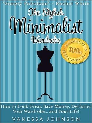 The Stylish Minimalist Wardrobe: How to Look Great, Save Money, Declutter Your Wardrobe and Your Life! Vanessa Johnson
