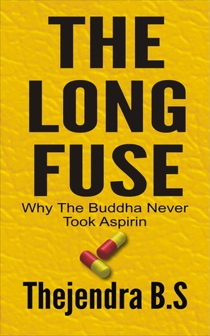 The Long Fuse: Why The Buddha Never Took Aspirin  by  Thejendra B.S.