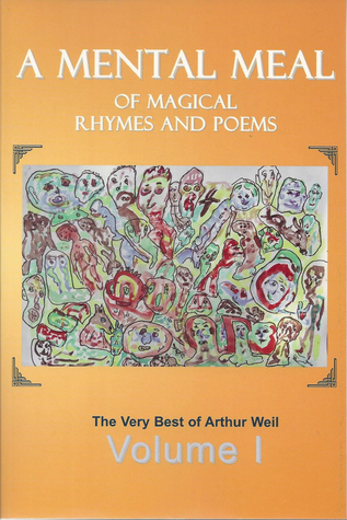 A Mental Meal of Magical Rhymes and Poems: The Very Best of Arthur Weil  by  Arthur Weil