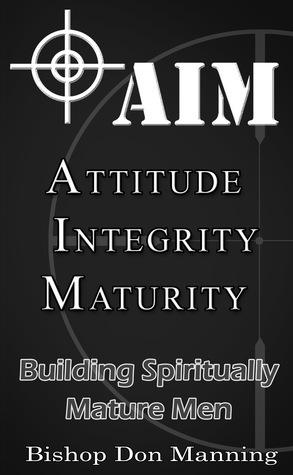 AIM-Attitude, Integrity, Maturity: Building Spiritually Mature Men  by  Donald Manning