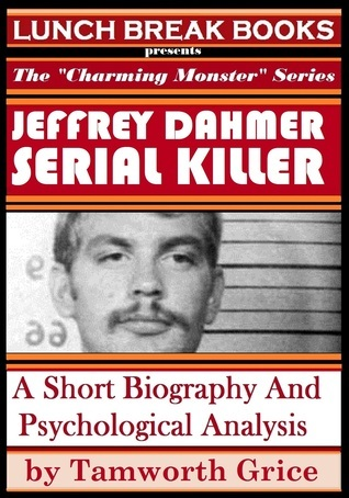 Jeffrey Dahmer, Serial Killer: A Short Biography and Psychological Analysis Tamworth Grice