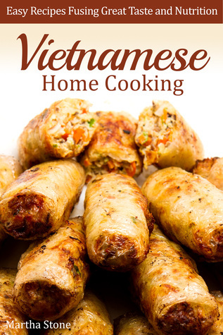 Vietnamese Home Cooking: Easy Recipes Fusing Great Taste and Nutrition  by  Martha Stone