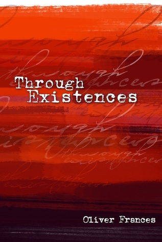 Excerpts of Through Existences Oliver Frances