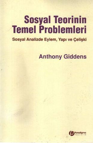 Sosyal Teorinin Temel Problemleri: Sosyal Analizde Eylem Yapı ve Çelişki Anthony Giddens