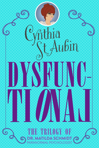 Dysfunctional: The 1st Trilogy of Matilda Schmidt, Paranormal Psychologist Cynthia St. Aubin