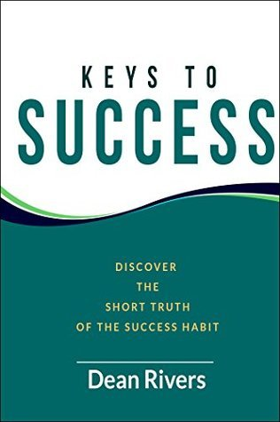 Keys To Success: Discover The Short Truth Of The Success Habit Dean Rivers