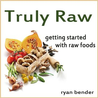 Truly Raw: Getting Started with Raw Foods  by  Ryan Bender