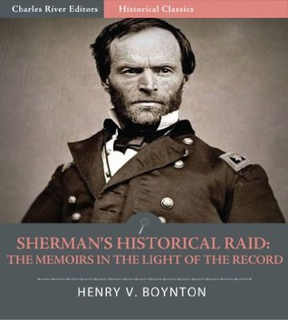 Shermans Historical Raid: The Memoirs in the Light of the Record A Review Based on Compilations from the Files of the War Office Henry Van Ness Boynton