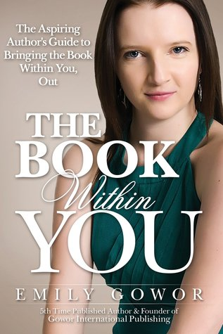 The Book Within You: The Aspiring Authors Guide to Bringing the Book Within You, Out Emily Gowor