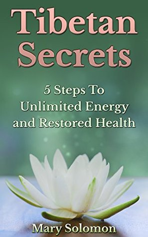 TIBETAN SECRETS: Five Steps To Unlimited Energy And Restored Health  by  Mary Solomon