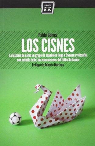 Los Cisnes: La historia de cómo un grupo de españoles llegó a Swansea y desafió, con notable éxito, las convenciones del fútbol británico Pablo Gómez García-Ovies