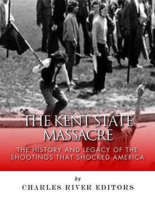 The Kent State Massacre: The History and Legacy of the Shootings That Shocked America  by  Charles River Editors