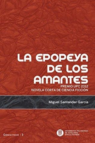 La epopeya de los amantes. Premio UPC 2012 novela corta de ciencia ficción  by  Miguel Santander García