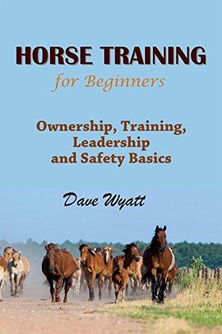 Horse Training For Beginners: Ownership, Training, Leadership & Safety Basics  by  Dave Wyatt