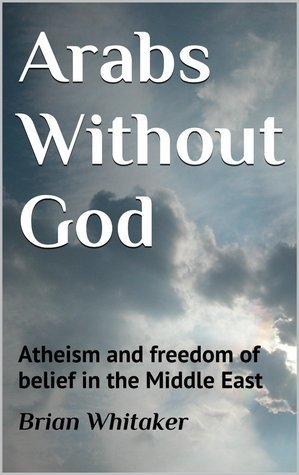 Arabs Without God: Atheism and freedom of belief in the Middle East  by  Brian Whitaker