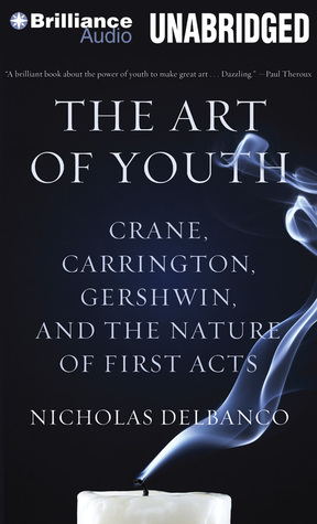 Art of Youth, The: Crane, Carrington, Gershwin, and the Nature of First Acts  by  Nicholas Delbanco