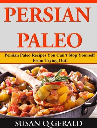 Persian Paleo Persian: Paleo Recipes You Cant Stop Yourself From Trying Out!  by  Susan Q. Gerald
