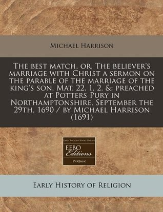 The Best Match, Or, the Believers Marriage with Christ a Sermon on the Parable of the Marriage of the Kings Son, Mat. 22. 1, 2, &: Preached at Potters Pury in Northamptonshire, September the 29th, 1690 / By Michael Harrison (1691) Michael   Harrison