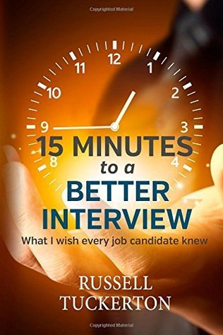 What I Wish Every Job Candidate Knew: 15 Minutes to a Better Interview  by  Russell Tuckerton
