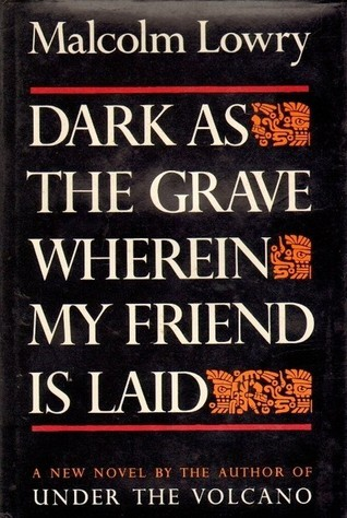 Dark As The Grave Wherein My Friend Is Laid Malcolm Lowry